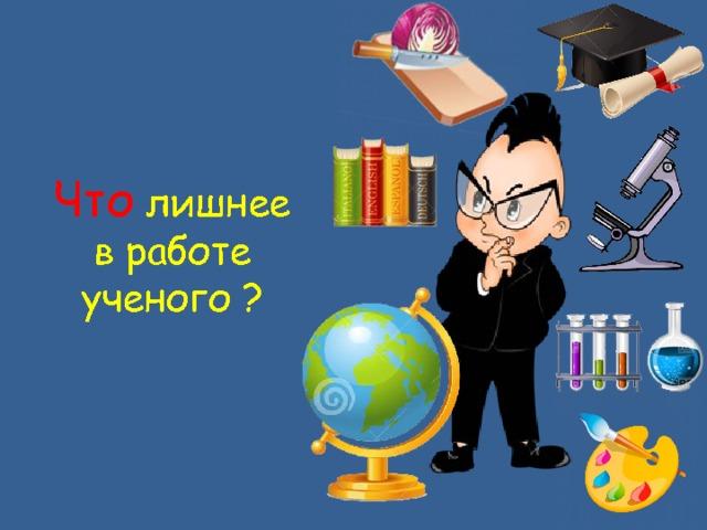 Внимательно рассмотри картинку и ответь на вопрос. Что лишнее в работе ученого?